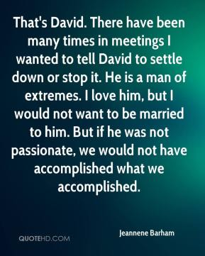 Jeannene Barham  - That's David. There have been many times in meetings I wanted to tell David to settle down or stop it. He is a man of extremes. I love him, but I would not want to be married to him. But if he was not passionate, we would not have accomplished what we accomplished.