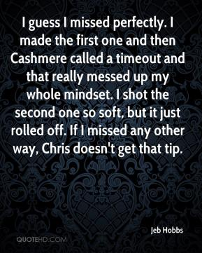 Jeb Hobbs  - I guess I missed perfectly. I made the first one and then Cashmere called a timeout and that really messed up my whole mindset. I shot the second one so soft, but it just rolled off. If I missed any other way, Chris doesn't get that tip.