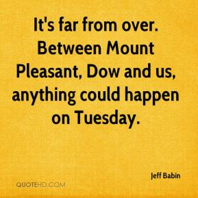 Jeff Babin  - It's far from over. Between Mount Pleasant, Dow and us, anything could happen on Tuesday.