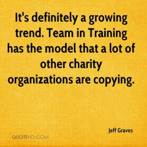 Jeff Graves  - It's definitely a growing trend. Team in Training has the model that a lot of other charity organizations are copying.