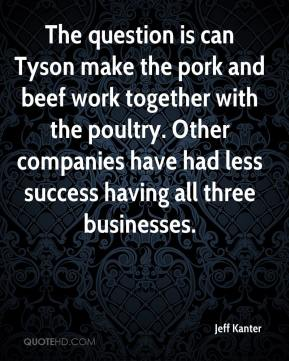 Jeff Kanter  - The question is can Tyson make the pork and beef work together with the poultry. Other companies have had less success having all three businesses.