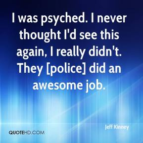Jeff Kinney  - I was psyched. I never thought I'd see this again, I really didn't. They [police] did an awesome job.