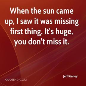 Jeff Kinney  - When the sun came up, I saw it was missing first thing. It's huge, you don't miss it.