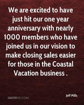 Jeff Mills  - We are excited to have just hit our one year anniversary with nearly 1000 members who have joined us in our vision to make closing sales easier for those in the Coastal Vacation business .
