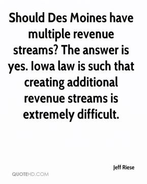 Jeff Riese  - Should Des Moines have multiple revenue streams? The answer is yes. Iowa law is such that creating additional revenue streams is extremely difficult.