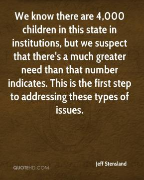 Jeff Stensland  - We know there are 4,000 children in this state in institutions, but we suspect that there's a much greater need than that number indicates. This is the first step to addressing these types of issues.