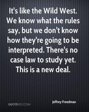 Jeffrey Freedman  - It's like the Wild West. We know what the rules say, but we don't know how they're going to be interpreted. There's no case law to study yet. This is a new deal.