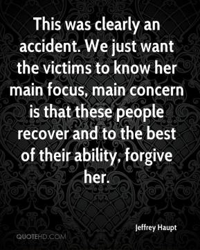 Jeffrey Haupt  - This was clearly an accident. We just want the victims to know her main focus, main concern is that these people recover and to the best of their ability, forgive her.
