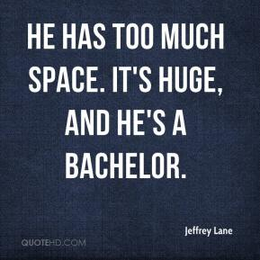 Jeffrey Lane  - He has too much space. It's huge, and he's a bachelor.