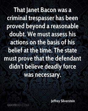 Jeffrey Silverstein  - That Janet Bacon was a criminal trespasser has been proved beyond a reasonable doubt. We must assess his actions on the basis of his belief at the time. The state must prove that the defendant didn't believe deadly force was necessary.