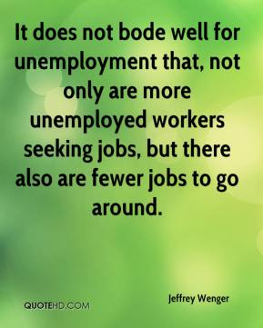 Jeffrey Wenger  - It does not bode well for unemployment that, not only are more unemployed workers seeking jobs, but there also are fewer jobs to go around.