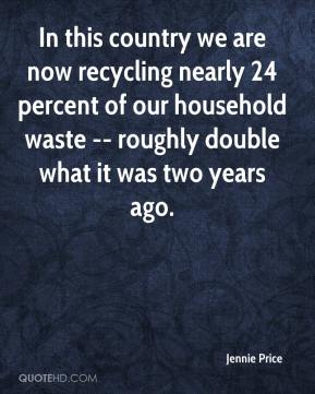 Jennie Price  - In this country we are now recycling nearly 24 percent of our household waste -- roughly double what it was two years ago.
