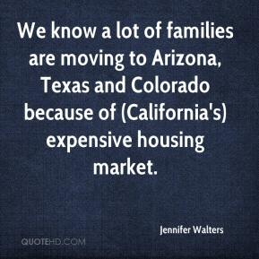 Jennifer Walters  - We know a lot of families are moving to Arizona, Texas and Colorado because of (California's) expensive housing market.