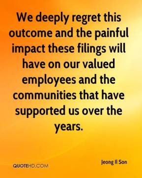 Jeong Il Son  - We deeply regret this outcome and the painful impact these filings will have on our valued employees and the communities that have supported us over the years.