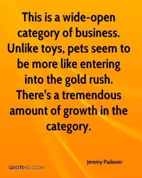 Jeremy Padawer  - This is a wide-open category of business. Unlike toys, pets seem to be more like entering into the gold rush. There's a tremendous amount of growth in the category.