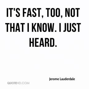 Jerome Lauderdale  - It's fast, too, not that I know. I just heard.