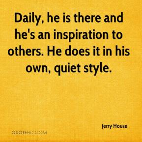 Jerry House  - Daily, he is there and he's an inspiration to others. He does it in his own, quiet style.