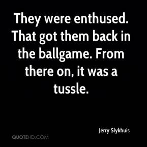 Jerry Slykhuis  - They were enthused. That got them back in the ballgame. From there on, it was a tussle.