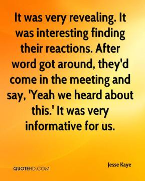 Jesse Kaye  - It was very revealing. It was interesting finding their reactions. After word got around, they'd come in the meeting and say, 'Yeah we heard about this.' It was very informative for us.