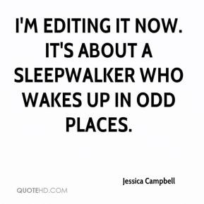 Jessica Campbell  - I'm editing it now. It's about a sleepwalker who wakes up in odd places.