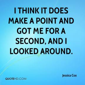 Jessica Cox  - I think it does make a point and got me for a second, and I looked around.