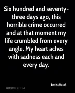 Jessica Rozek  - Six hundred and seventy-three days ago, this horrible crime occurred and at that moment my life crumbled from every angle. My heart aches with sadness each and every day.