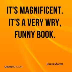 Jessica Sharzer  - It's magnificent. It's a very wry, funny book.