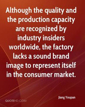 Jiang Youpan  - Although the quality and the production capacity are recognized by industry insiders worldwide, the factory lacks a sound brand image to represent itself in the consumer market.