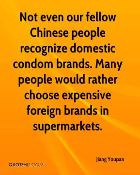Jiang Youpan  - Not even our fellow Chinese people recognize domestic condom brands. Many people would rather choose expensive foreign brands in supermarkets.