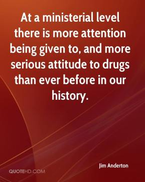 Jim Anderton  - At a ministerial level there is more attention being given to, and more serious attitude to drugs than ever before in our history.