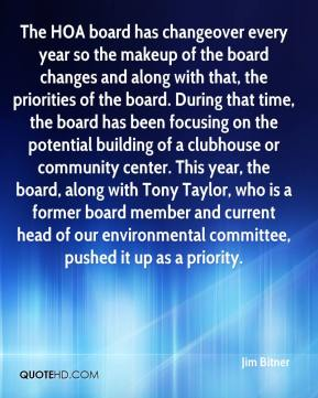 Jim Bitner  - The HOA board has changeover every year so the makeup of the board changes and along with that, the priorities of the board. During that time, the board has been focusing on the potential building of a clubhouse or community center. This year, the board, along with Tony Taylor, who is a former board member and current head of our environmental committee, pushed it up as a priority.