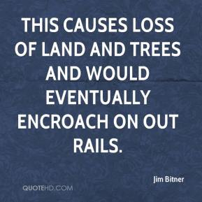 Jim Bitner  - This causes loss of land and trees and would eventually encroach on out rails.