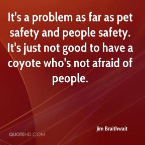 Jim Braithwait  - It's a problem as far as pet safety and people safety. It's just not good to have a coyote who's not afraid of people.