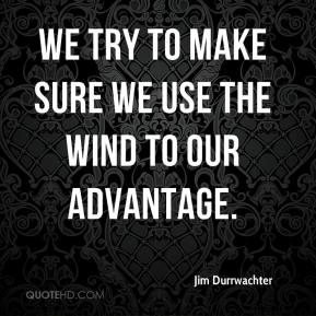 Jim Durrwachter  - We try to make sure we use the wind to our advantage.