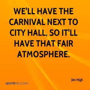 Jim High  - We'll have the carnival next to city hall, so it'll have that fair atmosphere.