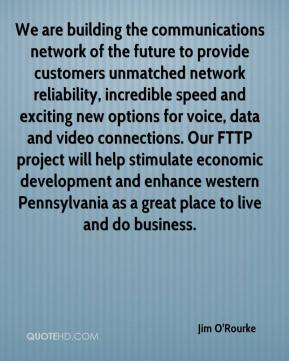 Jim O'Rourke  - We are building the communications network of the future to provide customers unmatched network reliability, incredible speed and exciting new options for voice, data and video connections. Our FTTP project will help stimulate economic development and enhance western Pennsylvania as a great place to live and do business.