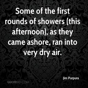 Jim Purpura  - Some of the first rounds of showers (this afternoon), as they came ashore, ran into very dry air.