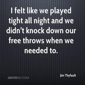 Jim Thyfault  - I felt like we played tight all night and we didn't knock down our free throws when we needed to.