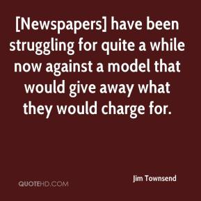 Jim Townsend  - [Newspapers] have been struggling for quite a while now against a model that would give away what they would charge for.