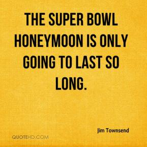 Jim Townsend  - The Super Bowl honeymoon is only going to last so long.