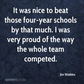 Jim Watkins  - It was nice to beat those four-year schools by that much. I was very proud of the way the whole team competed.