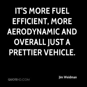 Jim Weidman  - It's more fuel efficient, more aerodynamic and overall just a prettier vehicle.