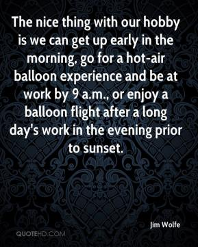 Jim Wolfe  - The nice thing with our hobby is we can get up early in the morning, go for a hot-air balloon experience and be at work by 9 a.m., or enjoy a balloon flight after a long day's work in the evening prior to sunset.