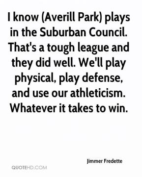 Jimmer Fredette  - I know (Averill Park) plays in the Suburban Council. That's a tough league and they did well. We'll play physical, play defense, and use our athleticism. Whatever it takes to win.