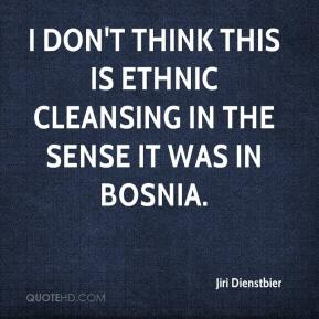 Jiri Dienstbier  - I don't think this is ethnic cleansing in the sense it was in Bosnia.