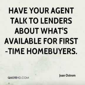 Joan Ostrom  - Have your agent talk to lenders about what's available for first-time homebuyers.