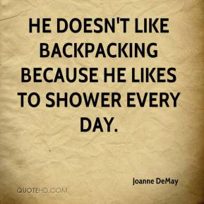 Joanne DeMay  - He doesn't like backpacking because he likes to shower every day.