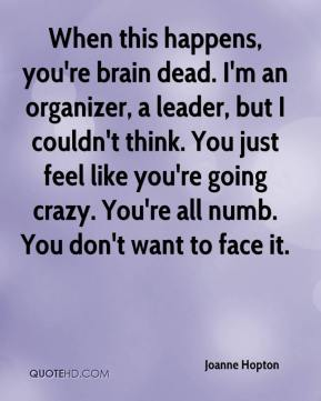 Joanne Hopton  - When this happens, you're brain dead. I'm an organizer, a leader, but I couldn't think. You just feel like you're going crazy. You're all numb. You don't want to face it.