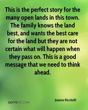 Joanne Riccitelli  - This is the perfect story for the many open lands in this town. The family knows the land best, and wants the best care for the land but they are not certain what will happen when they pass on. This is a good message that we need to think ahead.