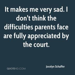Jocelyn Schaffer  - It makes me very sad. I don't think the difficulties parents face are fully appreciated by the court.